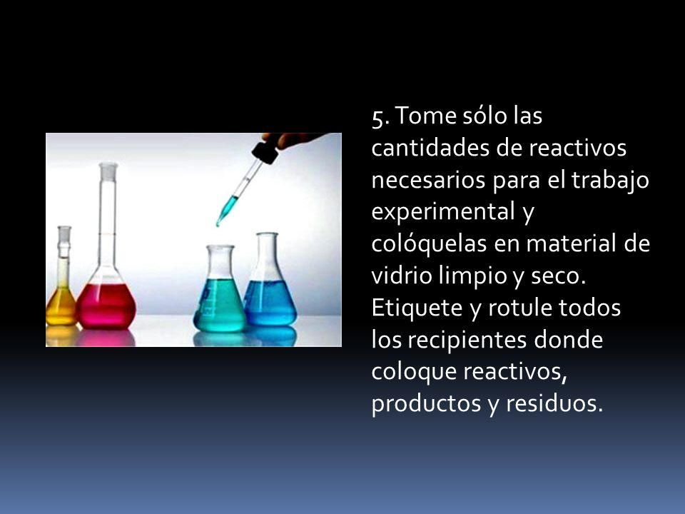 5. Tome sólo las cantidades de reactivos necesarios para el trabajo experimental y colóquelas en material de vidrio limpio y seco. Etiquete y rotule t