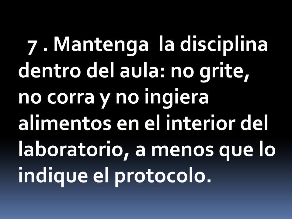 7. Mantenga la disciplina dentro del aula: no grite, no corra y no ingiera alimentos en el interior del laboratorio, a menos que lo indique el protoco