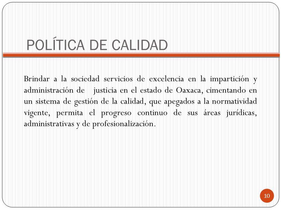 POLÍTICA DE CALIDAD Brindar a la sociedad servicios de excelencia en la impartición y administración de justicia en el estado de Oaxaca, cimentando en