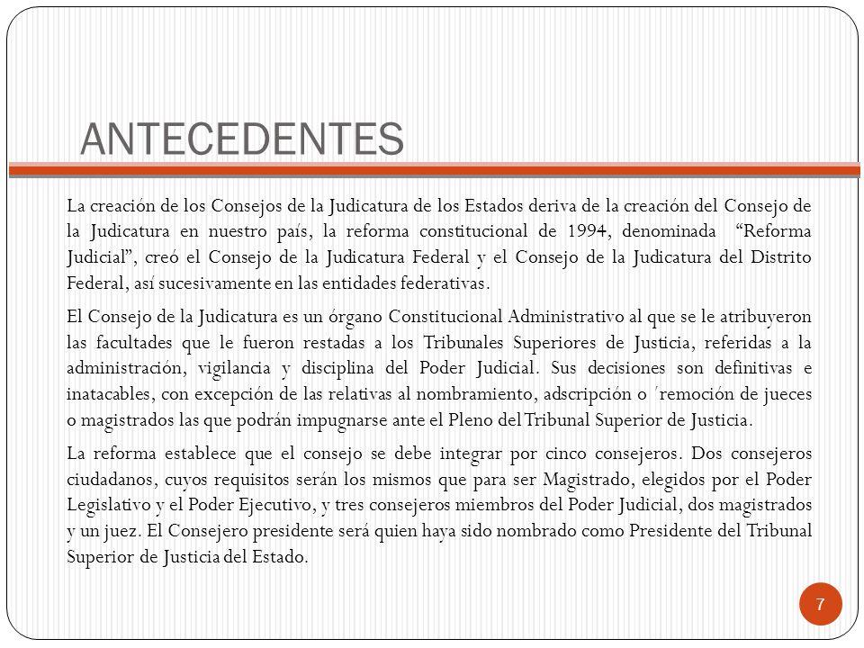 ANTECEDENTES La creación de los Consejos de la Judicatura de los Estados deriva de la creación del Consejo de la Judicatura en nuestro país, la reform
