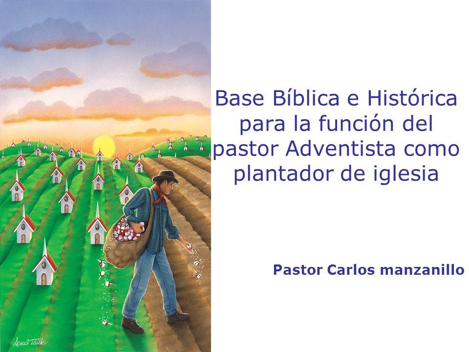 Base Bíblica e Histórica para la función del pastor Adventista como plantador de iglesia Pastor Carlos manzanillo