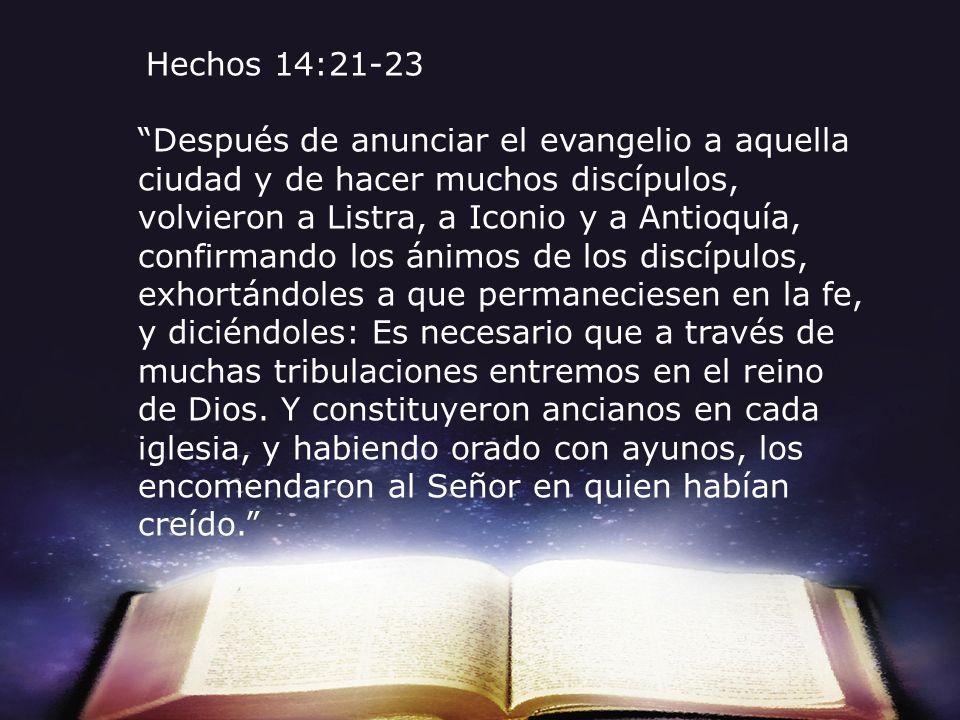 Hechos 14:21-23 Después de anunciar el evangelio a aquella ciudad y de hacer muchos discípulos, volvieron a Listra, a Iconio y a Antioquía, confirmand