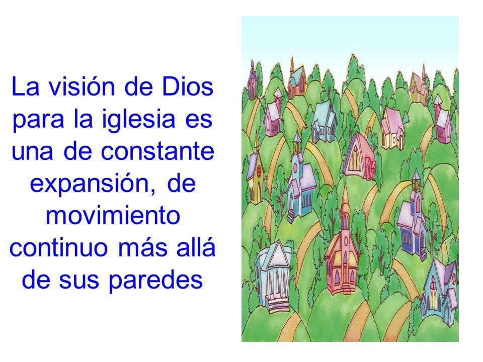 La visión de Dios para la iglesia es una de constante expansión, de movimiento continuo más allá de sus paredes