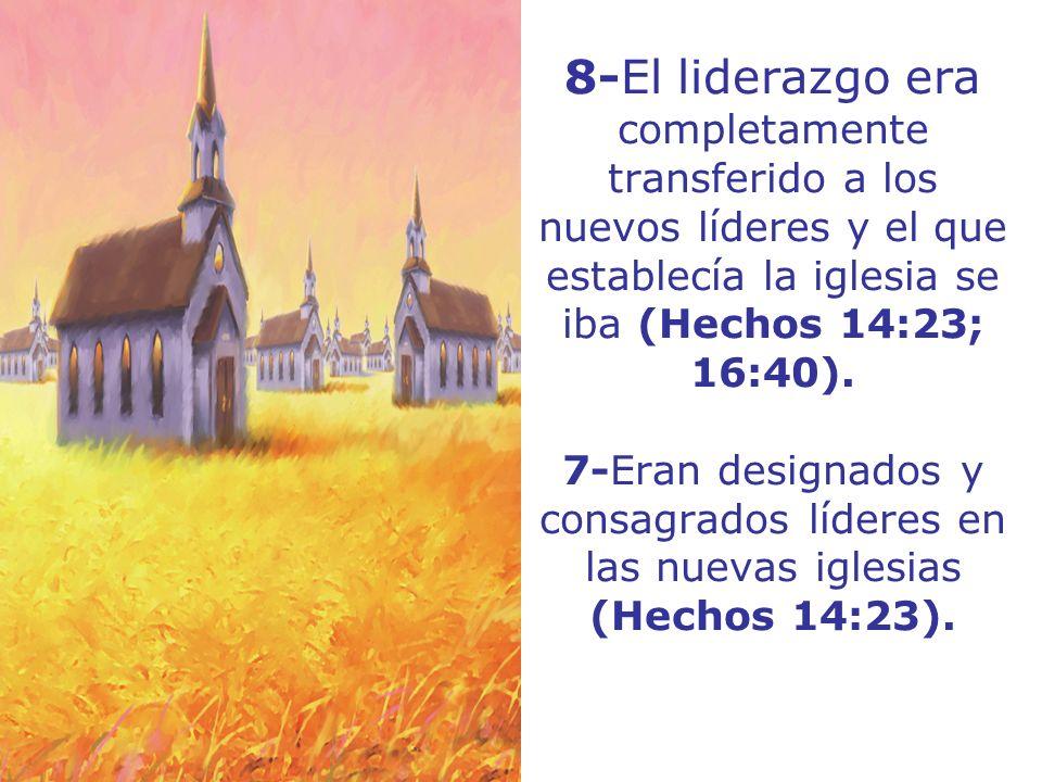 8-El liderazgo era completamente transferido a los nuevos líderes y el que establecía la iglesia se iba (Hechos 14:23; 16:40). 7-Eran designados y con