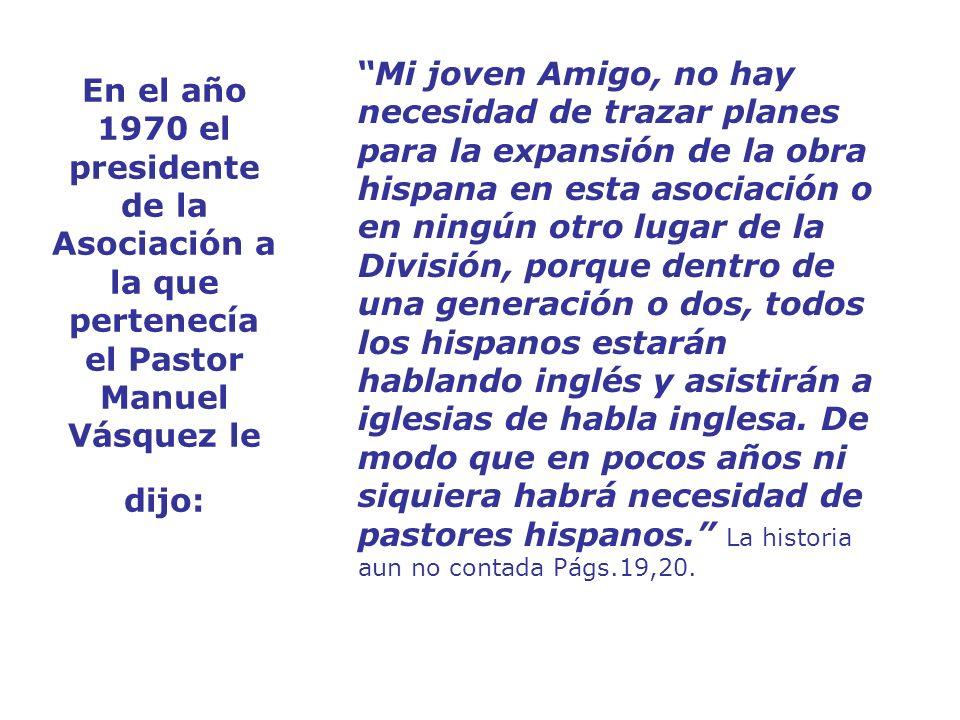 En el año 1970 el presidente de la Asociación a la que pertenecía el Pastor Manuel Vásquez le dijo: Mi joven Amigo, no hay necesidad de trazar planes