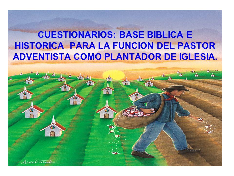 CUESTIONARIOS: BASE BIBLICA E HISTORICA PARA LA FUNCION DEL PASTOR ADVENTISTA COMO PLANTADOR DE IGLESIA.