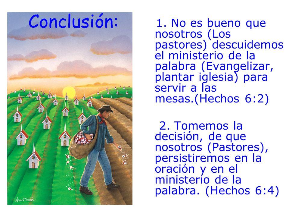 Conclusión: 1. No es bueno que nosotros (Los pastores) descuidemos el ministerio de la palabra (Evangelizar, plantar iglesia) para servir a las mesas.