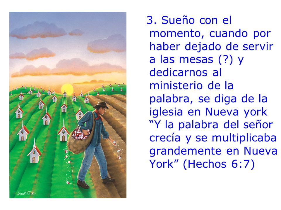 3. Sueño con el momento, cuando por haber dejado de servir a las mesas (?) y dedicarnos al ministerio de la palabra, se diga de la iglesia en Nueva yo