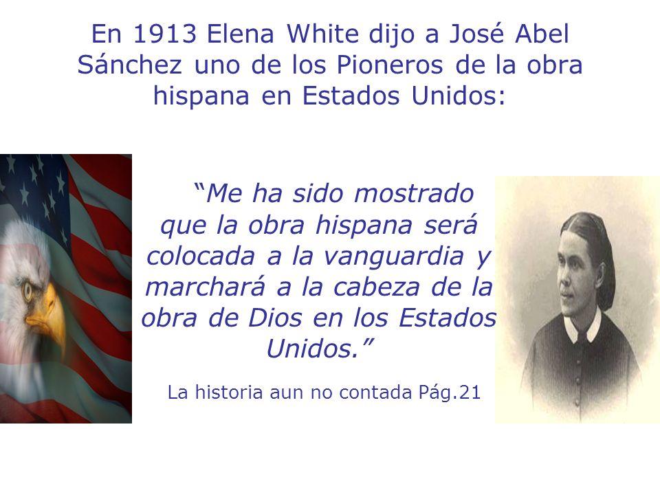 En 1913 Elena White dijo a José Abel Sánchez uno de los Pioneros de la obra hispana en Estados Unidos: Me ha sido mostrado que la obra hispana será co