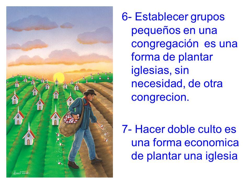 6- Establecer grupos pequeños en una congregación es una forma de plantar iglesias, sin necesidad, de otra congrecion. 7- Hacer doble culto es una for