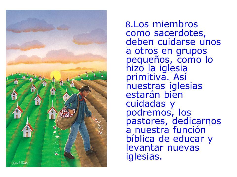 8.Los miembros como sacerdotes, deben cuidarse unos a otros en grupos pequeños, como lo hizo la iglesia primitiva. Así nuestras iglesias estarán bien