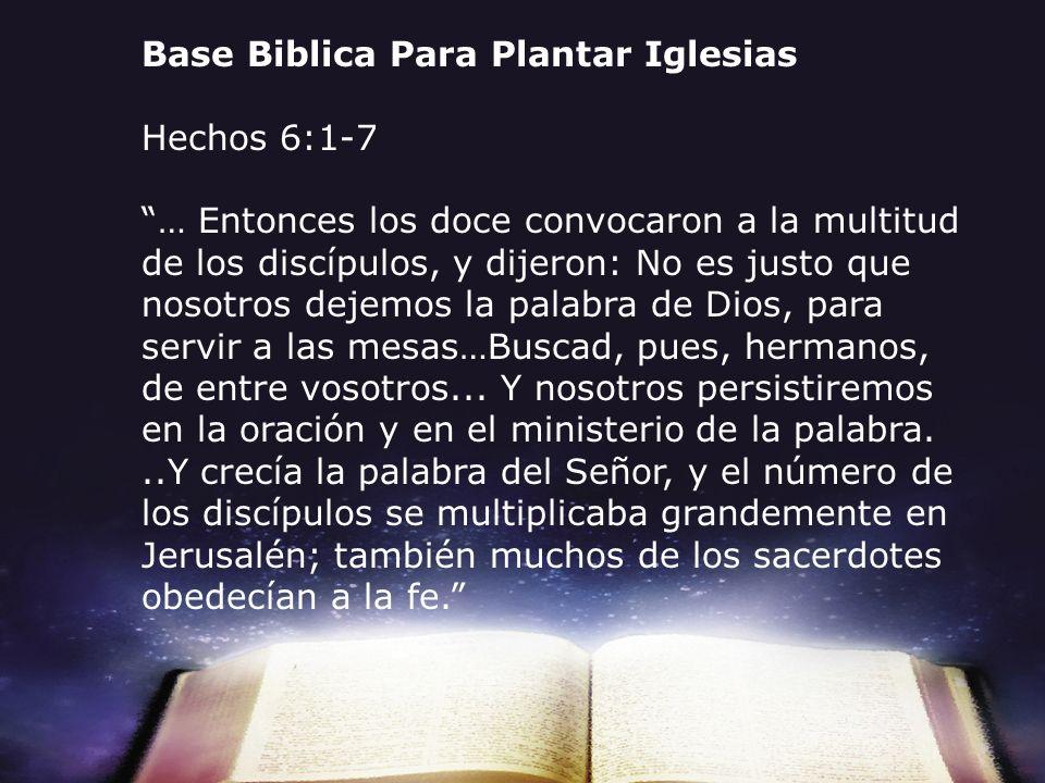 Base Biblica Para Plantar Iglesias Hechos 6:1-7 … Entonces los doce convocaron a la multitud de los discípulos, y dijeron: No es justo que nosotros de