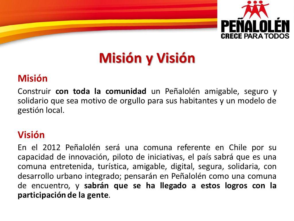 Misión y Visión Misión Construir con toda la comunidad un Peñalolén amigable, seguro y solidario que sea motivo de orgullo para sus habitantes y un mo
