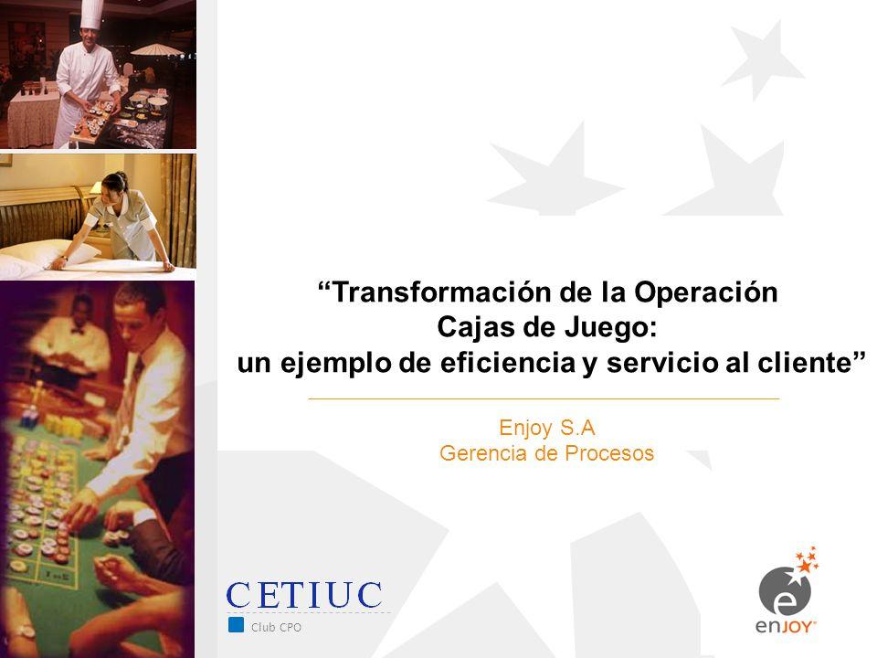 Club CPO Transformación de la Operación Cajas de Juego: un ejemplo de eficiencia y servicio al cliente Enjoy S.A Gerencia de Procesos