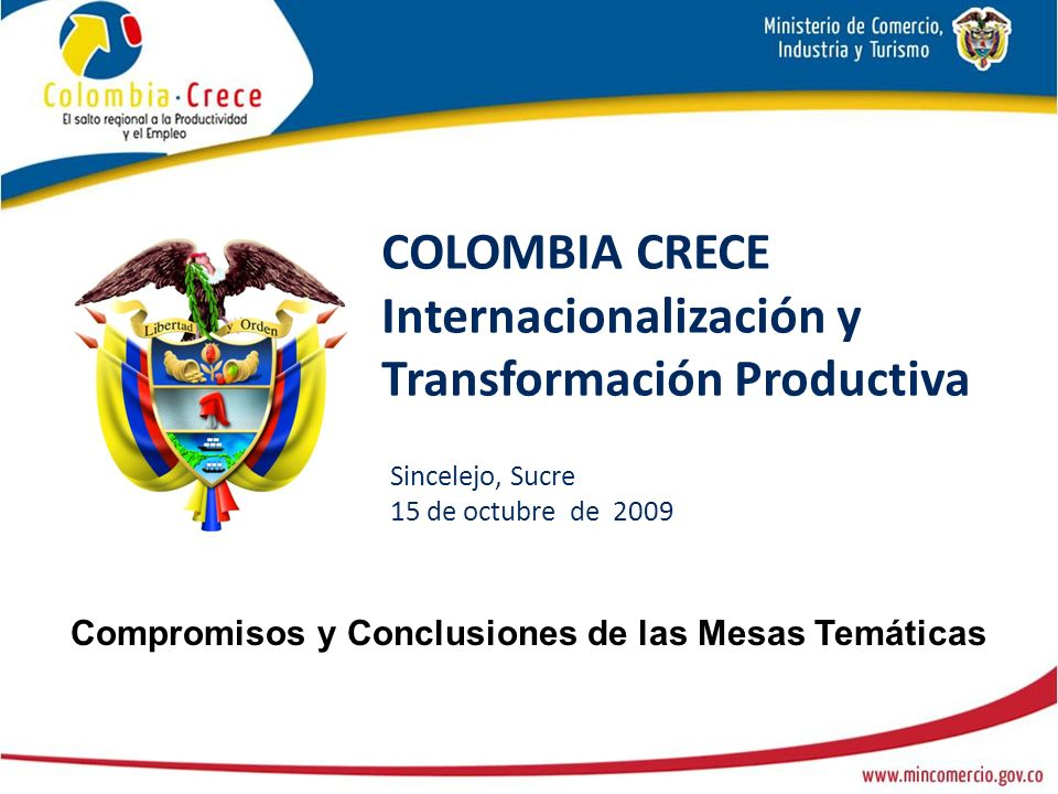 COLOMBIA CRECE Internacionalización y Transformación Productiva Sincelejo, Sucre 15 de octubre de 2009 Compromisos y Conclusiones de las Mesas Temáticas