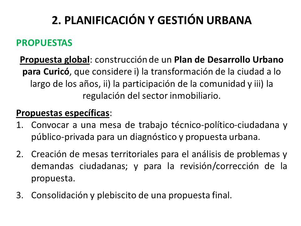 2. PLANIFICACIÓN Y GESTIÓN URBANA PROPUESTAS Propuesta global: construcción de un Plan de Desarrollo Urbano para Curicó, que considere i) la transform