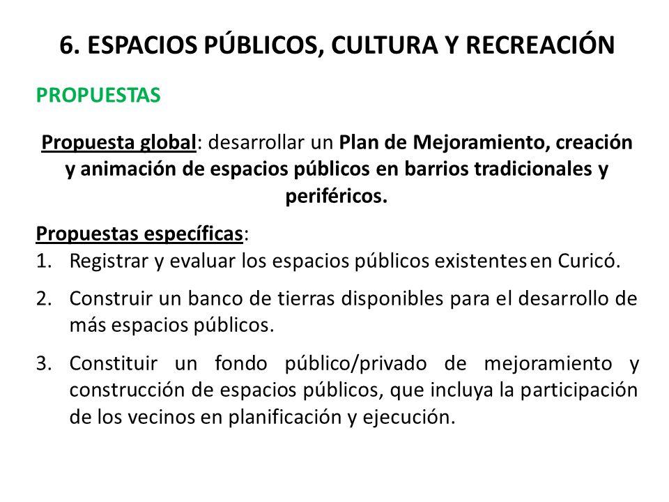6. ESPACIOS PÚBLICOS, CULTURA Y RECREACIÓN PROPUESTAS Propuesta global: desarrollar un Plan de Mejoramiento, creación y animación de espacios públicos