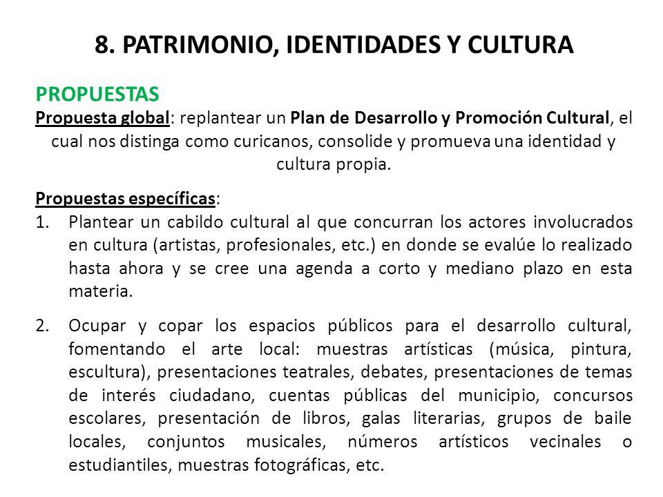 8. PATRIMONIO, IDENTIDADES Y CULTURA PROPUESTAS Propuesta global: replantear un Plan de Desarrollo y Promoción Cultural, el cual nos distinga como cur