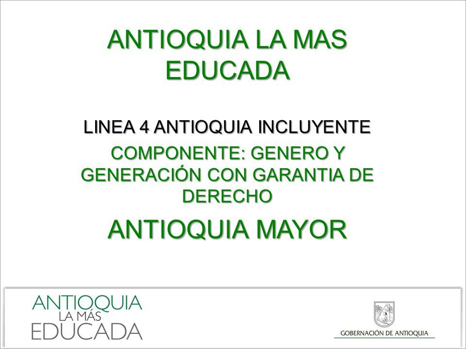 ANTIOQUIA LA MAS EDUCADA LINEA 4 ANTIOQUIA INCLUYENTE COMPONENTE: GENERO Y GENERACIÓN CON GARANTIA DE DERECHO ANTIOQUIA MAYOR