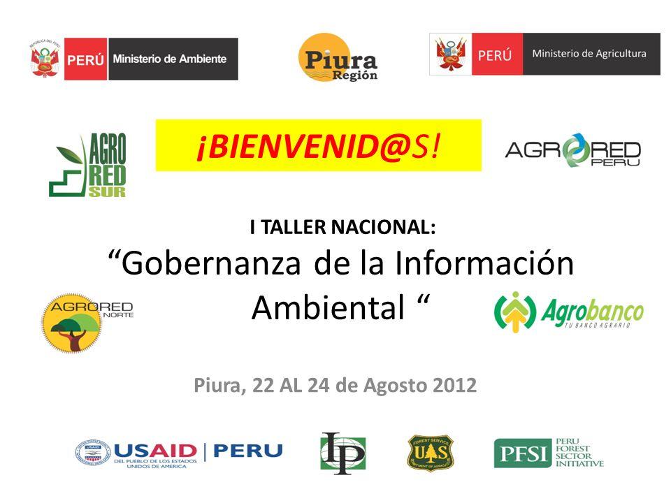 I TALLER NACIONAL: Gobernanza de la Información Ambiental Piura, 22 AL 24 de Agosto 2012 ¡BIENVENID@S!