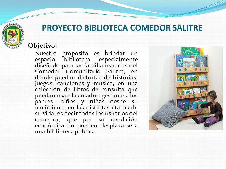 PROYECTO BIBLIOTECA COMEDOR SALITRE Objetivo: Nuestro propósito es brindar un espacio biblioteca