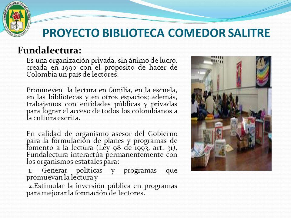 PROYECTO BIBLIOTECA COMEDOR SALITRE Fundalectura: Es una organización privada, sin ánimo de lucro, creada en 1990 con el propósito de hacer de Colombi