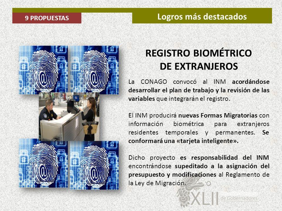 9 PROPUESTAS Logros más destacados REGISTRO BIOMÉTRICO DE EXTRANJEROS La CONAGO convocó al INM acordándose desarrollar el plan de trabajo y la revisió