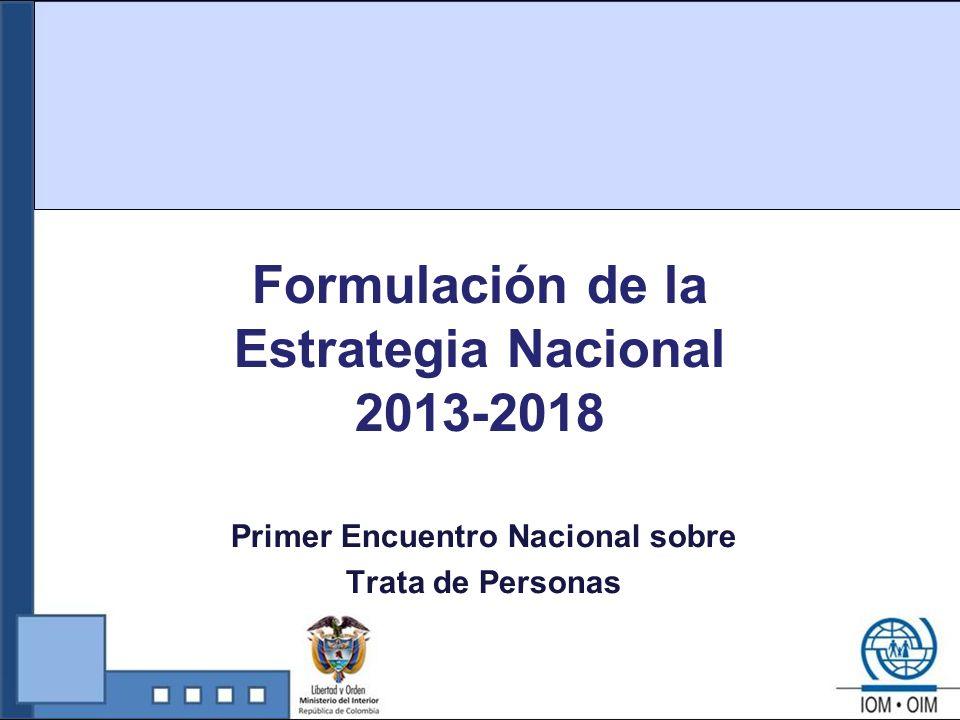 Prevención Cooperación Internacional Enfoque de Derechos Propuesta Estructura Estrategia 2013-2018 Seguimiento y Evaluación Coordinación y Sostenibilidad Generación y Gestión del conocimiento Asistencia y Protección Investigación y Judicialización