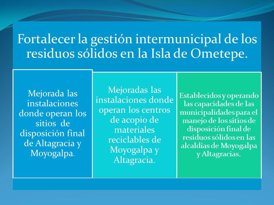Fortalecer la gestión intermunicipal de los residuos sólidos en la Isla de Ometepe. Mejorada las instalaciones donde operan los sitios de disposición
