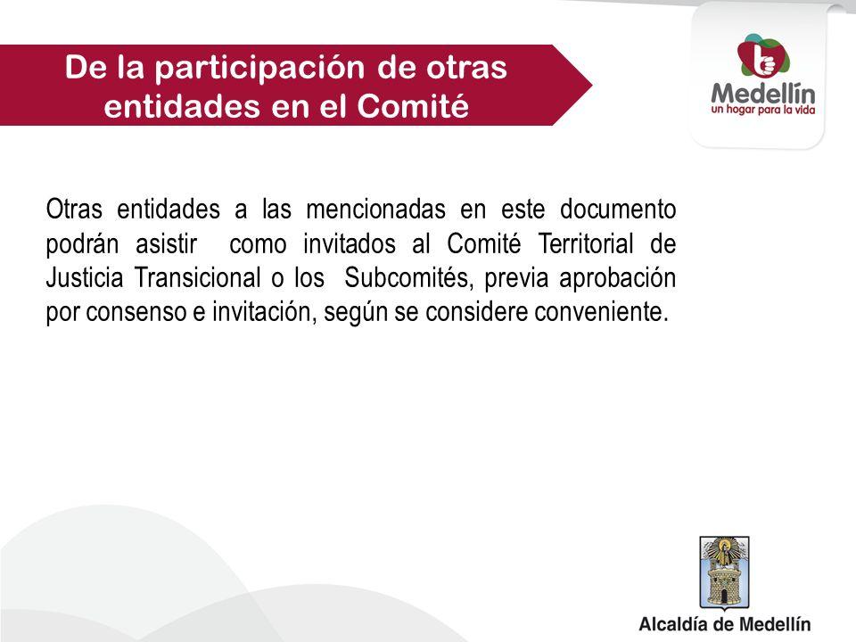 Otras entidades a las mencionadas en este documento podrán asistir como invitados al Comité Territorial de Justicia Transicional o los Subcomités, previa aprobación por consenso e invitación, según se considere conveniente.