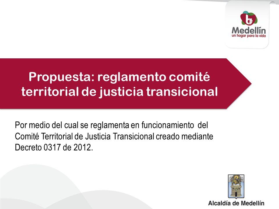 Propuesta: reglamento comité territorial de justicia transicional Por medio del cual se reglamenta en funcionamiento del Comité Territorial de Justicia Transicional creado mediante Decreto 0317 de 2012.