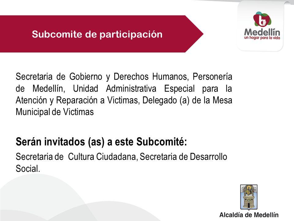 Secretaria de Gobierno y Derechos Humanos, Personería de Medellín, Unidad Administrativa Especial para la Atención y Reparación a Victimas, Delegado (a) de la Mesa Municipal de Victimas Serán invitados (as) a este Subcomité: Secretaria de Cultura Ciudadana, Secretaria de Desarrollo Social.