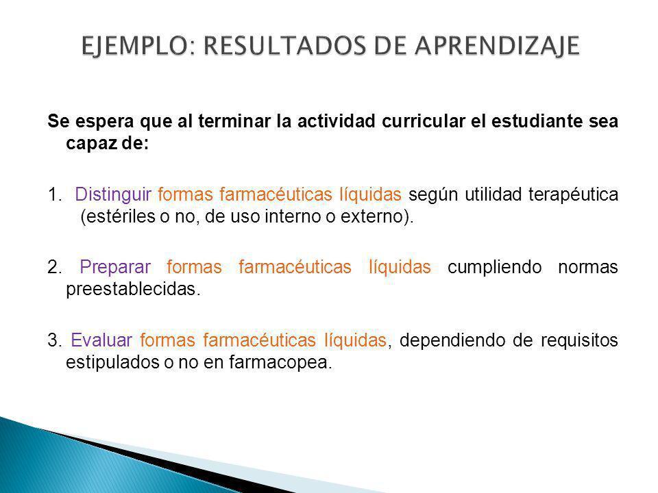 Se espera que al terminar la actividad curricular el estudiante sea capaz de: 1. Distinguir formas farmacéuticas líquidas según utilidad terapéutica (