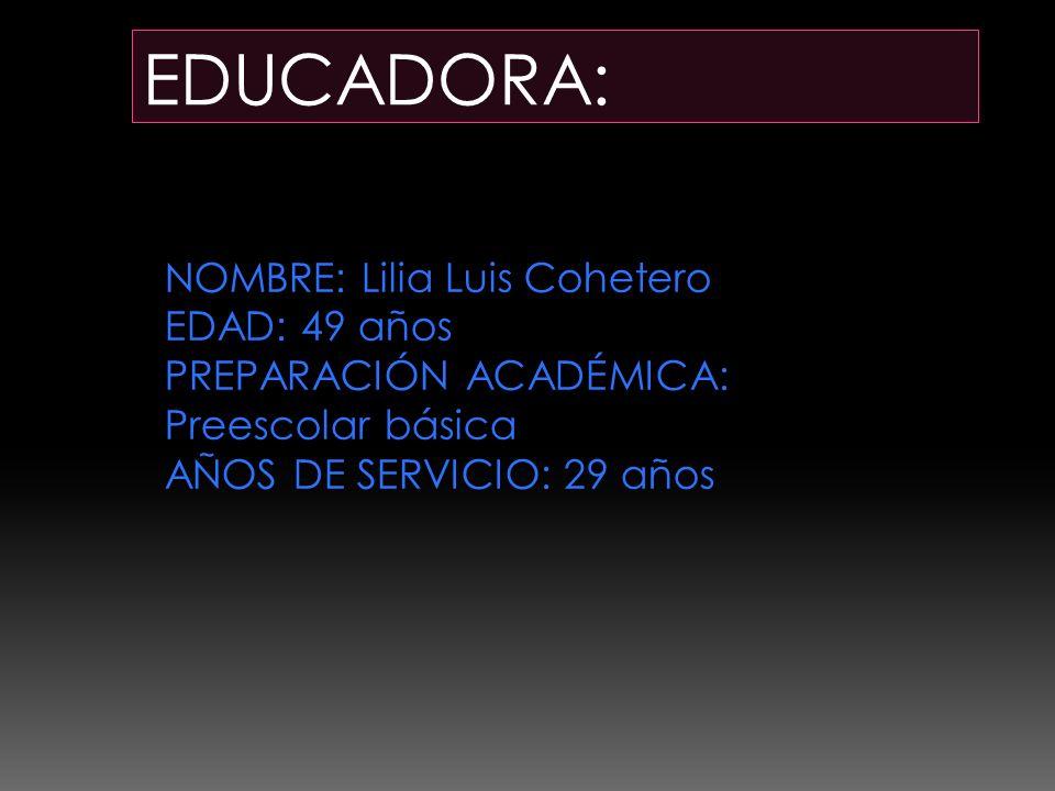 EDUCADORA: NOMBRE: Lilia Luis Cohetero EDAD: 49 años PREPARACIÓN ACADÉMICA: Preescolar básica AÑOS DE SERVICIO: 29 años