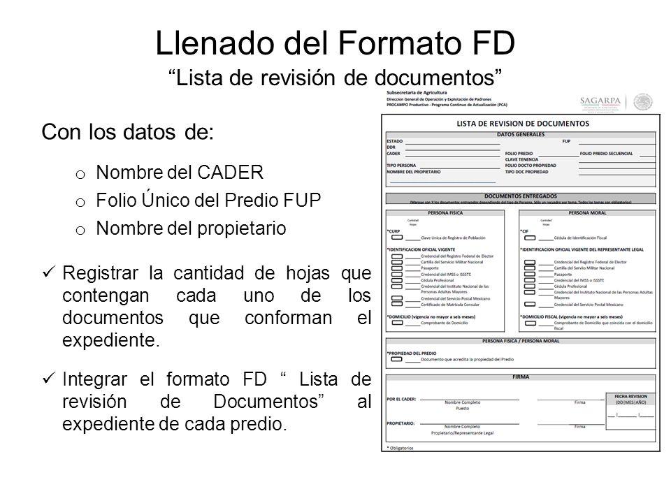 Llenado del Formato FD Lista de revisión de documentos Con los datos de: o Nombre del CADER o Folio Único del Predio FUP o Nombre del propietario Registrar la cantidad de hojas que contengan cada uno de los documentos que conforman el expediente.