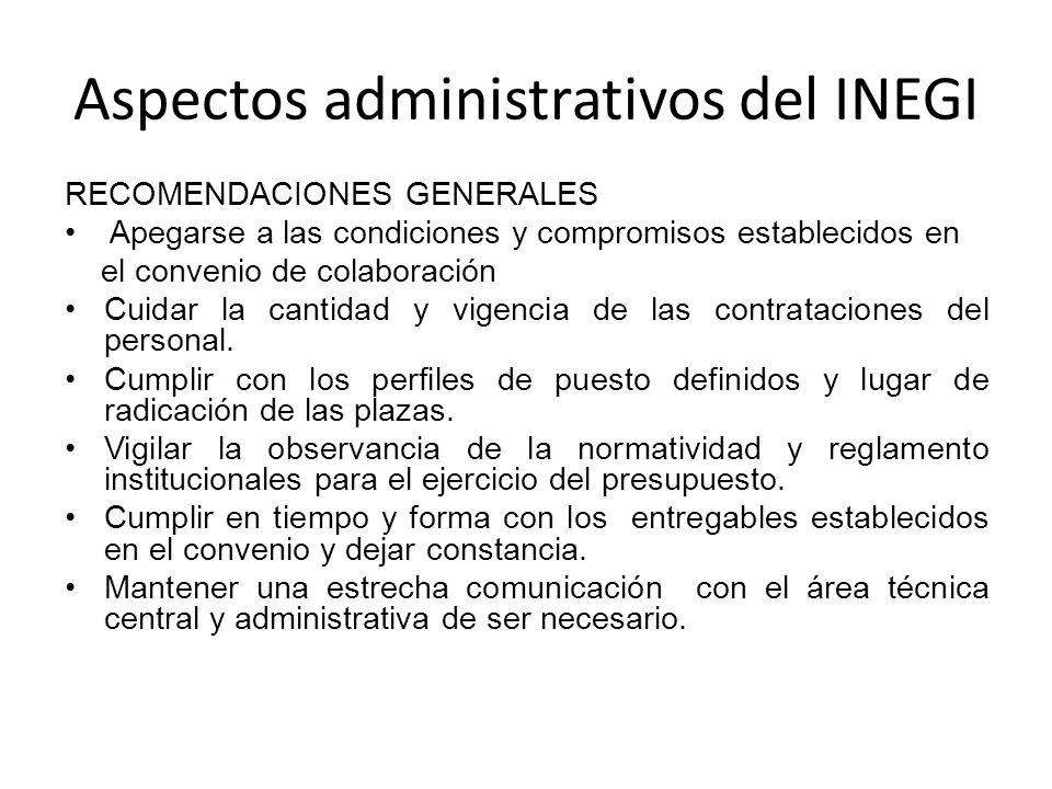 Aspectos administrativos del INEGI RECOMENDACIONES GENERALES Apegarse a las condiciones y compromisos establecidos en el convenio de colaboración Cuidar la cantidad y vigencia de las contrataciones del personal.