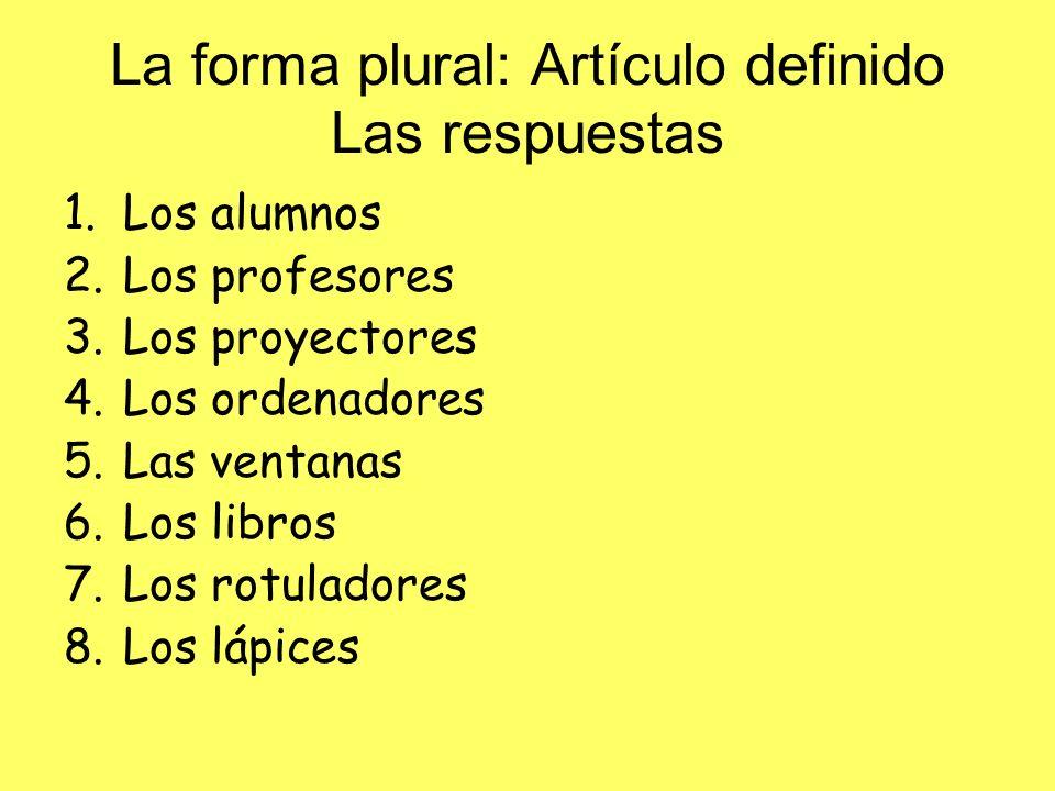 La forma plural: Artículo definido Las respuestas 1.Los alumnos 2.Los profesores 3.Los proyectores 4.Los ordenadores 5.Las ventanas 6.Los libros 7.Los