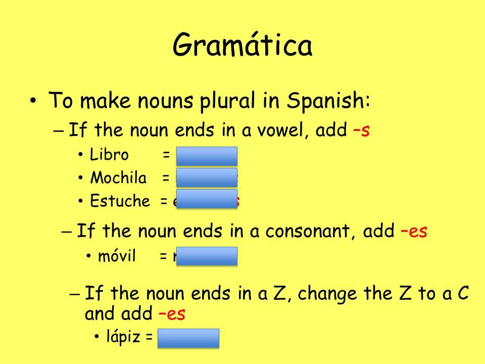 Gramática To make nouns plural in Spanish: – If the noun ends in a vowel, add –s Libro = libros Mochila = mochilas Estuche = estuches – If the noun en
