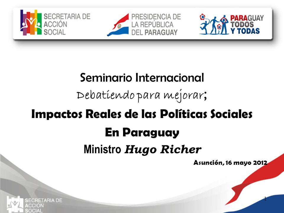 Seminario Internacional Debatiendo para mejorar ; Impactos Reales de las Políticas Sociales En Paraguay Ministro Hugo Richer Asunción, 16 mayo 2012 1