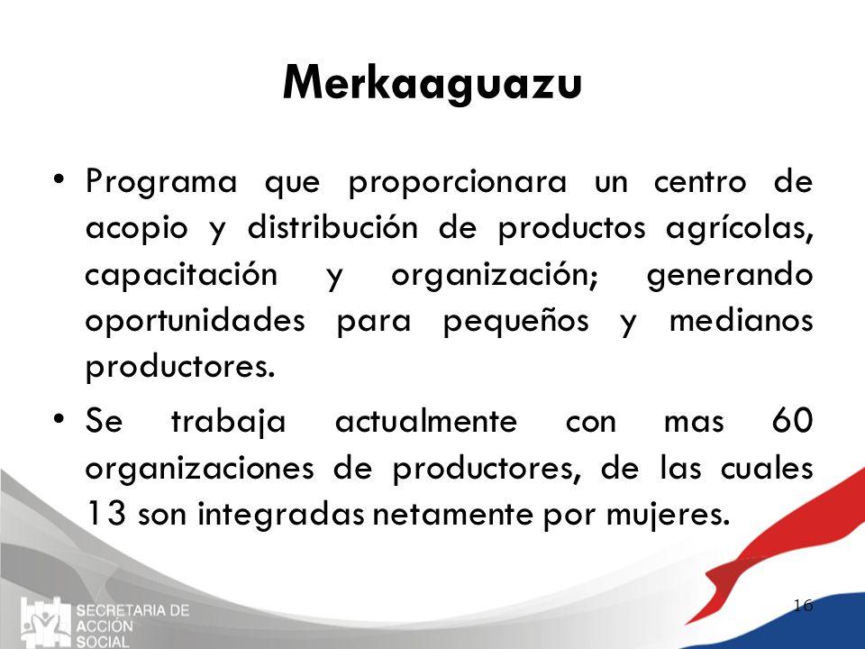 Merkaaguazu Programa que proporcionara un centro de acopio y distribución de productos agrícolas, capacitación y organización; generando oportunidades