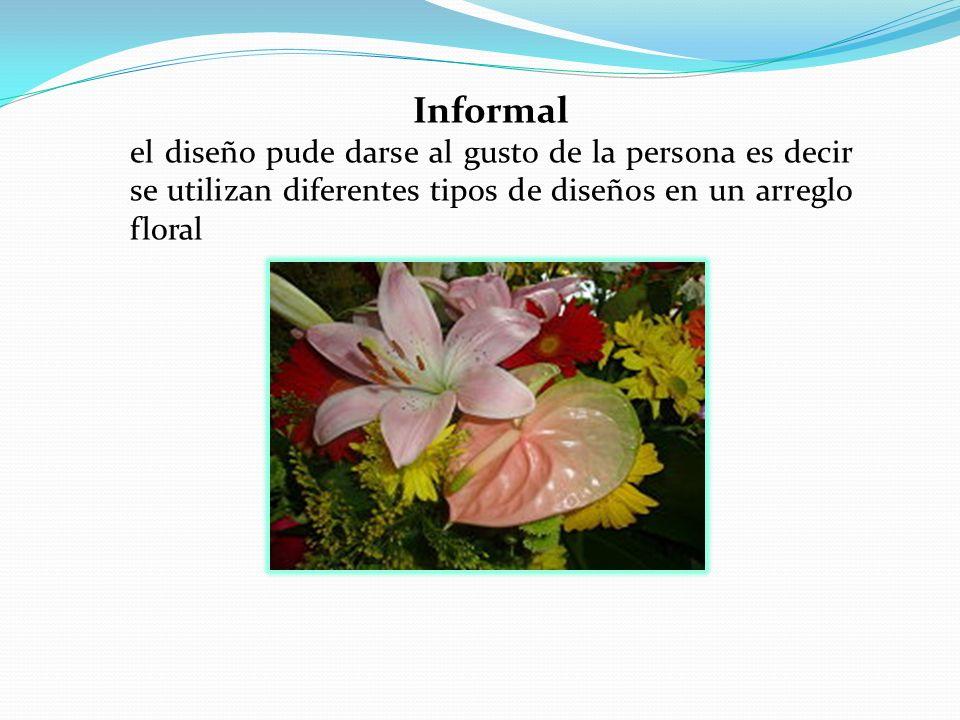 Informal el diseño pude darse al gusto de la persona es decir se utilizan diferentes tipos de diseños en un arreglo floral