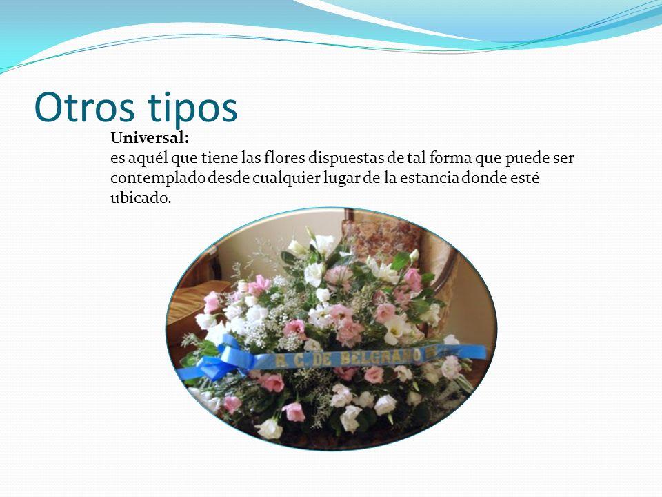 Otros tipos Universal: es aquél que tiene las flores dispuestas de tal forma que puede ser contemplado desde cualquier lugar de la estancia donde esté ubicado.