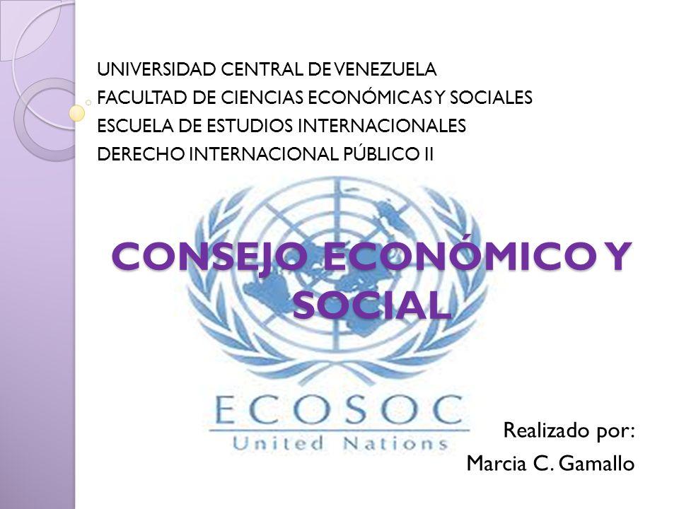 CONSEJO ECONÓMICO Y SOCIAL Realizado por: Marcia C. Gamallo UNIVERSIDAD CENTRAL DE VENEZUELA FACULTAD DE CIENCIAS ECONÓMICAS Y SOCIALES ESCUELA DE EST