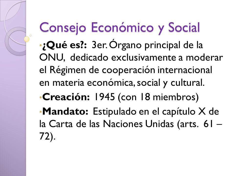 Consejo Económico y Social ¿Qué es?: 3er. Órgano principal de la ONU, dedicado exclusivamente a moderar el Régimen de cooperación internacional en mat