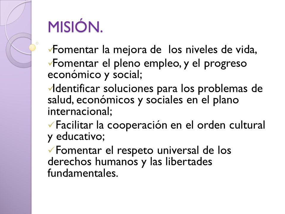MISIÓN. Fomentar la mejora de los niveles de vida, Fomentar el pleno empleo, y el progreso económico y social; Identificar soluciones para los problem