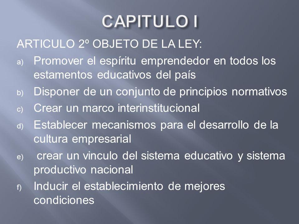 ARTICULO 2º OBJETO DE LA LEY: a) Promover el espíritu emprendedor en todos los estamentos educativos del país b) Disponer de un conjunto de principios
