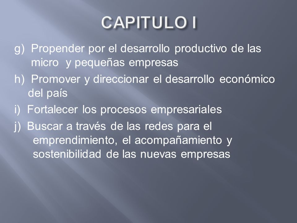 g) Propender por el desarrollo productivo de las micro y pequeñas empresas h) Promover y direccionar el desarrollo económico del país i) Fortalecer lo