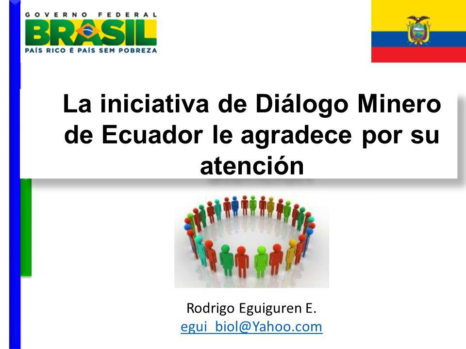 La iniciativa de Diálogo Minero de Ecuador le agradece por su atención Rodrigo Eguiguren E. egui_biol@Yahoo.com egui_biol@Yahoo.com