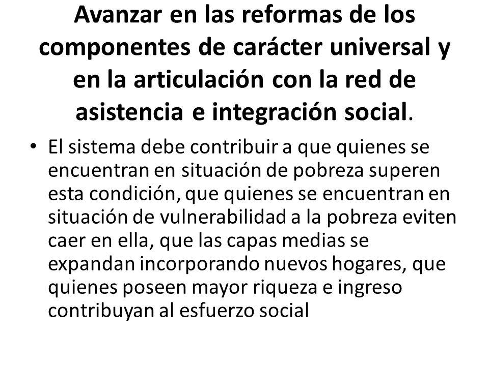 Avanzar en las reformas de los componentes de carácter universal y en la articulación con la red de asistencia e integración social.
