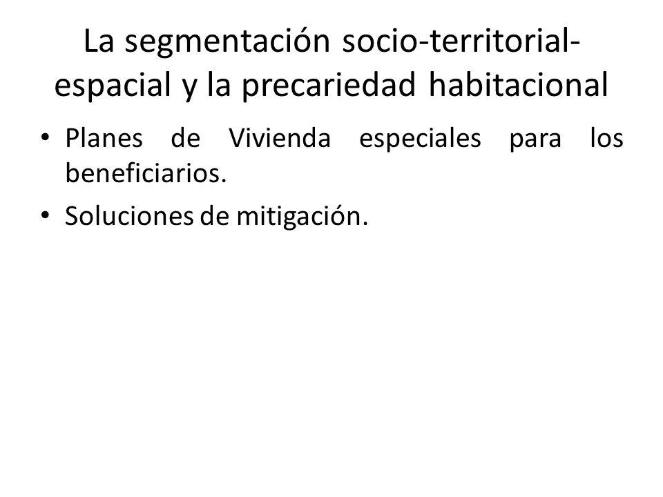La segmentación socio-territorial- espacial y la precariedad habitacional Planes de Vivienda especiales para los beneficiarios.
